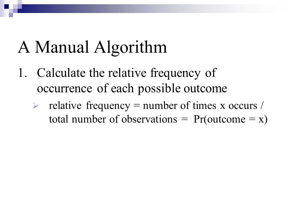 A Manual Algorithm 1.Calculate the relative frequency of occurrence of each possible outcome  relative frequency = number of times x occurs / total number of observations = Pr(outcome = x)