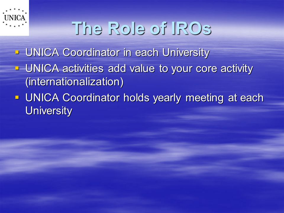 The Role of IROs  UNICA Coordinator in each University  UNICA activities add value to your core activity (internationalization)  UNICA Coordinator holds yearly meeting at each University