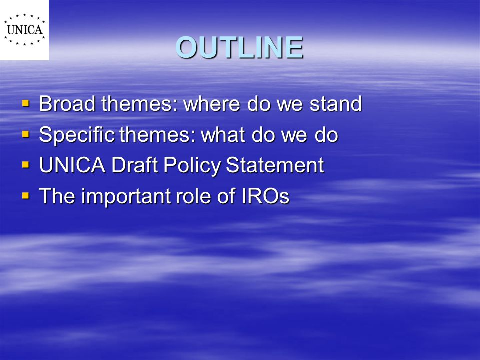 OUTLINE  Broad themes: where do we stand  Specific themes: what do we do  UNICA Draft Policy Statement  The important role of IROs