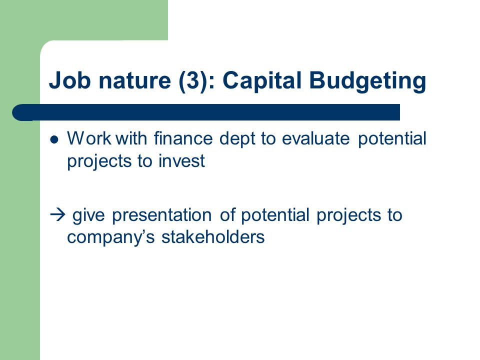 Job nature (3): Capital Budgeting Work with finance dept to evaluate potential projects to invest  give presentation of potential projects to company's stakeholders