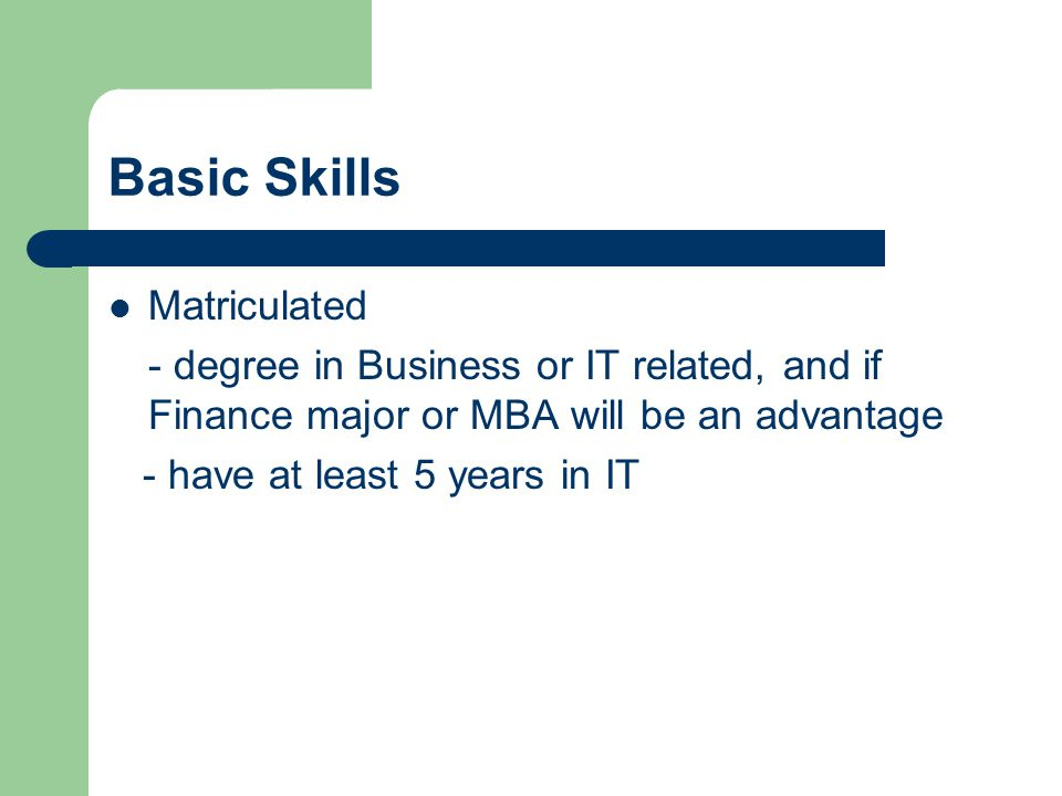 Basic Skills Matriculated - degree in Business or IT related, and if Finance major or MBA will be an advantage - have at least 5 years in IT