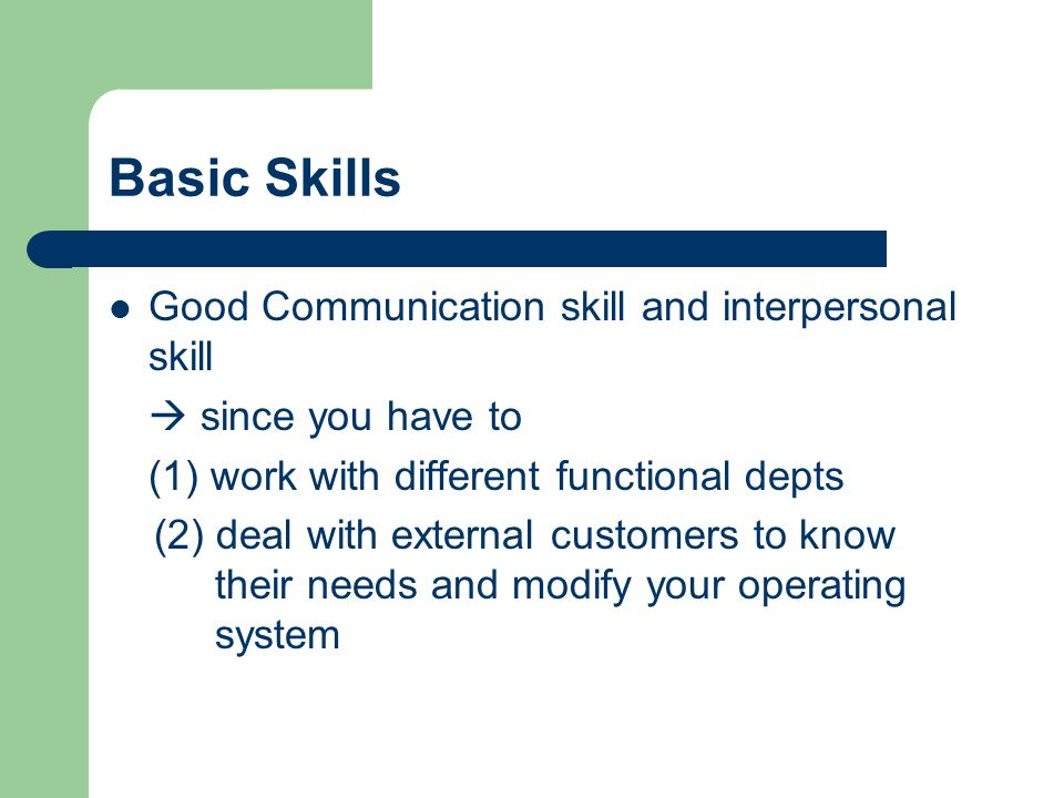 Basic Skills Good Communication skill and interpersonal skill  since you have to (1) work with different functional depts (2) deal with external customers to know their needs and modify your operating system