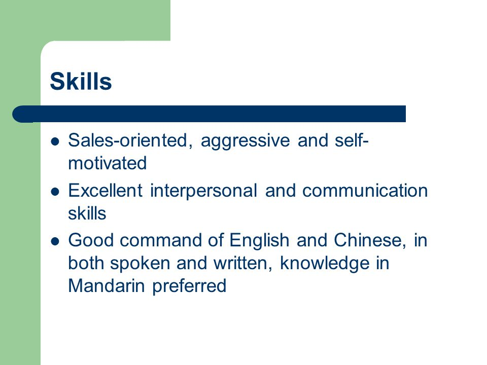 Skills Sales-oriented, aggressive and self- motivated Excellent interpersonal and communication skills Good command of English and Chinese, in both spoken and written, knowledge in Mandarin preferred