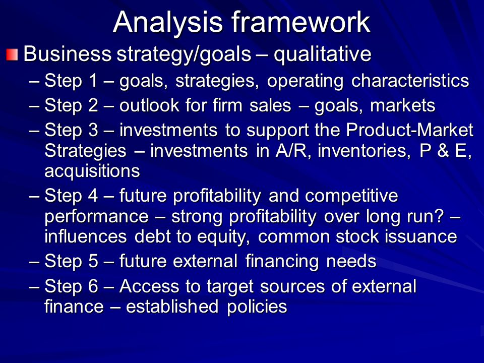 Analysis framework Business strategy/goals – qualitative –Step 1 – goals, strategies, operating characteristics –Step 2 – outlook for firm sales – goals, markets –Step 3 – investments to support the Product-Market Strategies – investments in A/R, inventories, P & E, acquisitions –Step 4 – future profitability and competitive performance – strong profitability over long run.