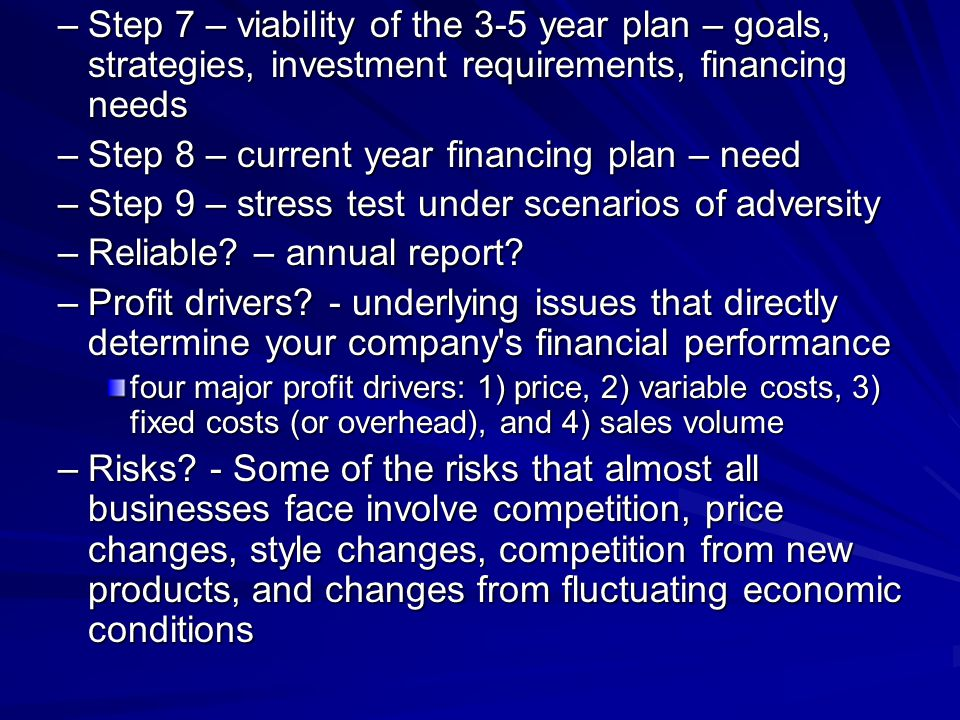 –Step 7 – viability of the 3-5 year plan – goals, strategies, investment requirements, financing needs –Step 8 – current year financing plan – need –Step 9 – stress test under scenarios of adversity –Reliable.
