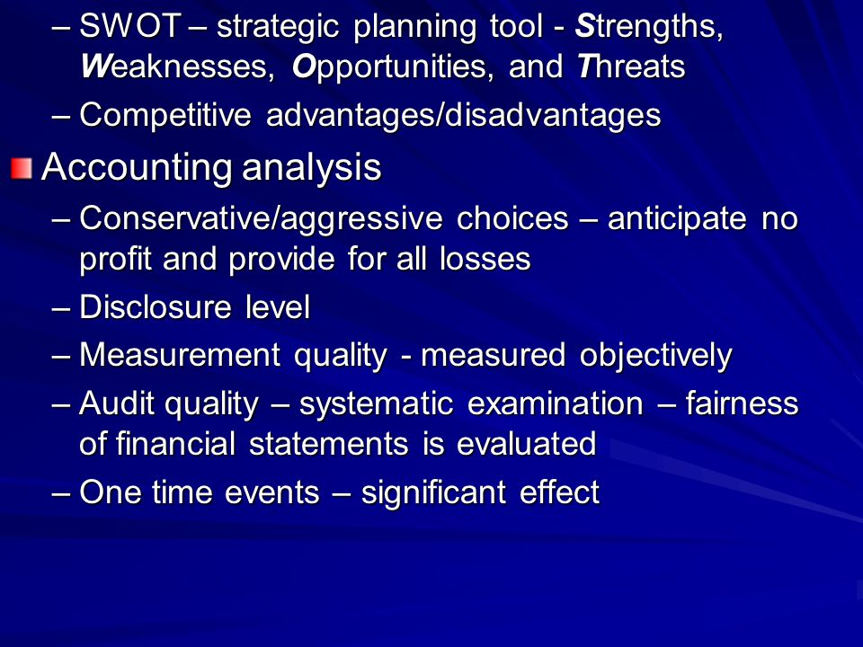 –SWOT – strategic planning tool - Strengths, Weaknesses, Opportunities, and Threats –Competitive advantages/disadvantages Accounting analysis –Conservative/aggressive choices – anticipate no profit and provide for all losses –Disclosure level –Measurement quality - measured objectively –Audit quality – systematic examination – fairness of financial statements is evaluated –One time events – significant effect