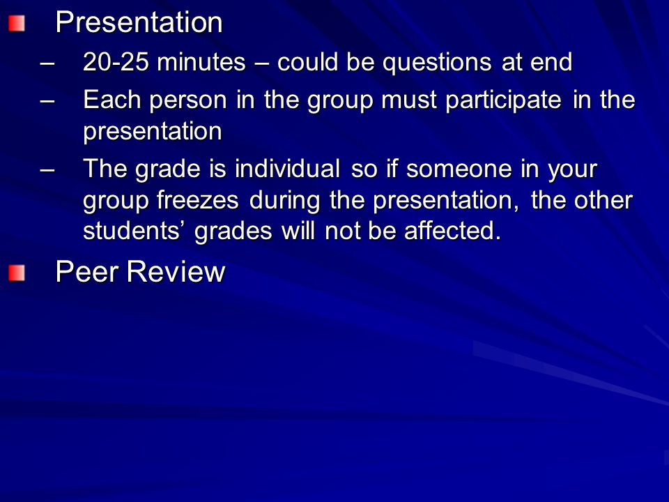 Presentation –20-25 minutes – could be questions at end –Each person in the group must participate in the presentation –The grade is individual so if someone in your group freezes during the presentation, the other students' grades will not be affected.