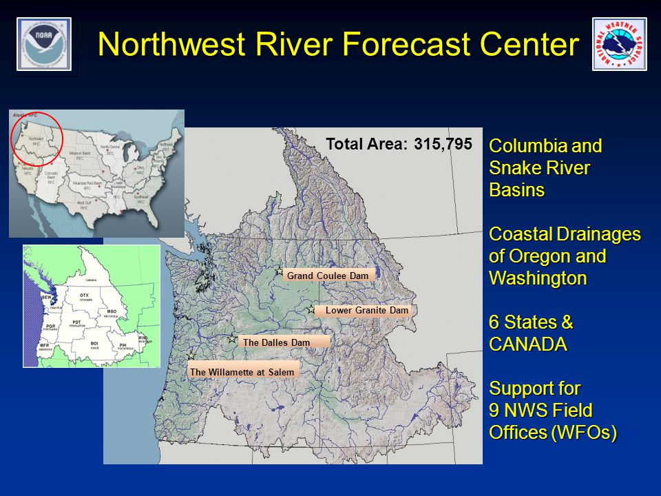 Northwest River Forecast Center Total Area: 315,795 Grand Coulee Dam The Willamette at Salem The Dalles Dam Lower Granite Dam Columbia and Snake River Basins Coastal Drainages of Oregon and Washington 6 States & CANADA Support for 9 NWS Field Offices (WFOs)