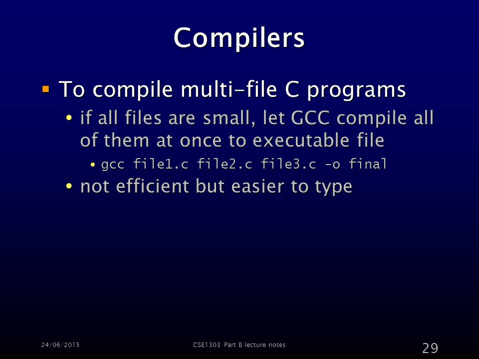 24/06/2015CSE1303 Part B lecture notes 29 Compilers  To compile multi-file C programs  if all files are small, let GCC compile all of them at once to executable file gcc file1.c file2.c file3.c -o finalgcc file1.c file2.c file3.c -o final  not efficient but easier to type