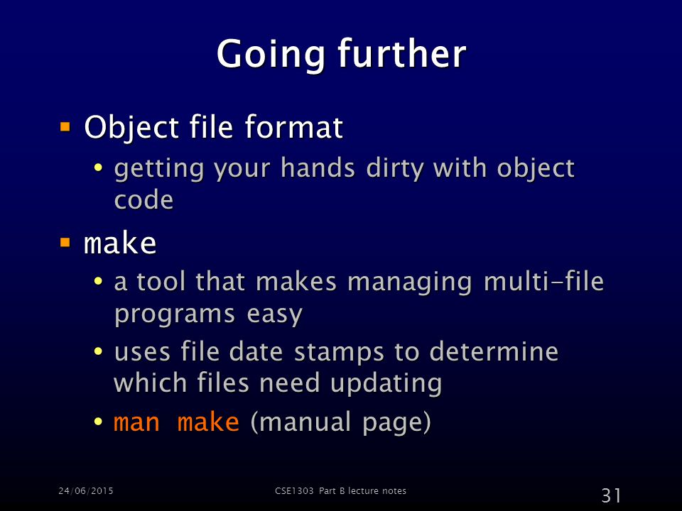 24/06/2015CSE1303 Part B lecture notes 31 Going further  Object file format  getting your hands dirty with object code  make  a tool that makes managing multi-file programs easy  uses file date stamps to determine which files need updating  man make (manual page)