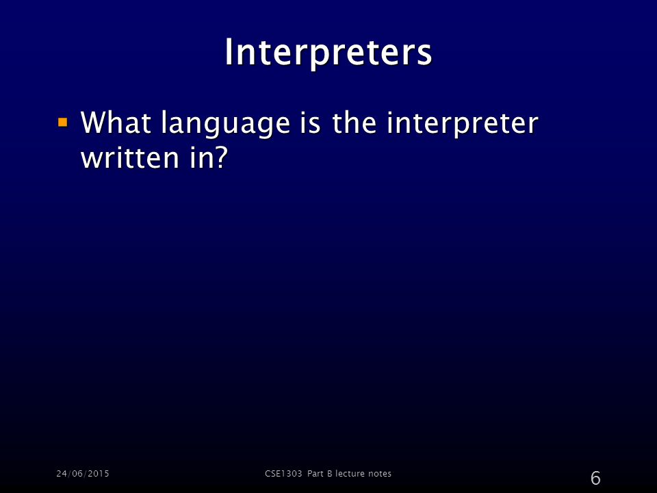 24/06/2015CSE1303 Part B lecture notes 6 Interpreters  What language is the interpreter written in
