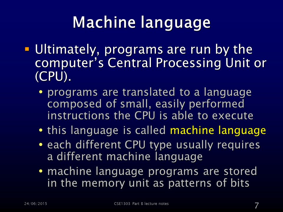 24/06/2015CSE1303 Part B lecture notes 7 Machine language  Ultimately, programs are run by the computer's Central Processing Unit or (CPU).