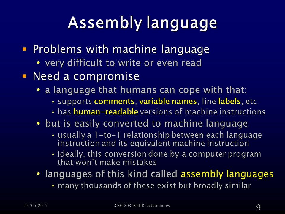24/06/2015CSE1303 Part B lecture notes 9 Assembly language  Problems with machine language  very difficult to write or even read  Need a compromise  a language that humans can cope with that: supports comments, variable names, line labels, etcsupports comments, variable names, line labels, etc has human-readable versions of machine instructionshas human-readable versions of machine instructions  but is easily converted to machine language usually a 1-to-1 relationship between each language instruction and its equivalent machine instructionusually a 1-to-1 relationship between each language instruction and its equivalent machine instruction ideally, this conversion done by a computer program that won't make mistakesideally, this conversion done by a computer program that won't make mistakes  languages of this kind called assembly languages many thousands of these exist but broadly similarmany thousands of these exist but broadly similar