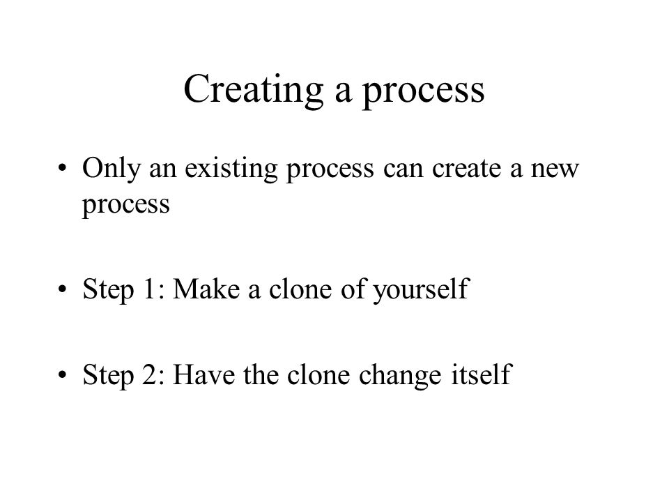 Creating a process Only an existing process can create a new process Step 1: Make a clone of yourself Step 2: Have the clone change itself