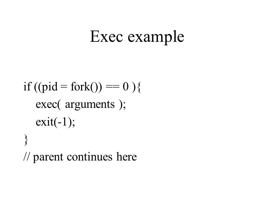 Exec example if ((pid = fork()) == 0 ){ exec( arguments ); exit(-1); } // parent continues here