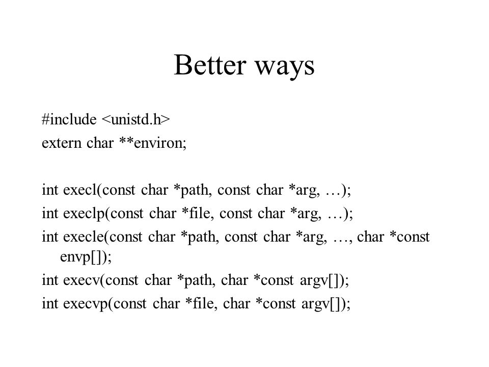 Better ways #include extern char **environ; int execl(const char *path, const char *arg, …); int execlp(const char *file, const char *arg, …); int execle(const char *path, const char *arg, …, char *const envp[]); int execv(const char *path, char *const argv[]); int execvp(const char *file, char *const argv[]);