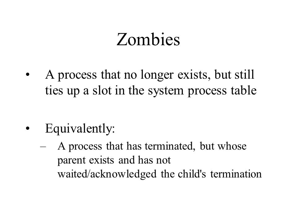 Zombies A process that no longer exists, but still ties up a slot in the system process table Equivalently: –A process that has terminated, but whose parent exists and has not waited/acknowledged the child s termination
