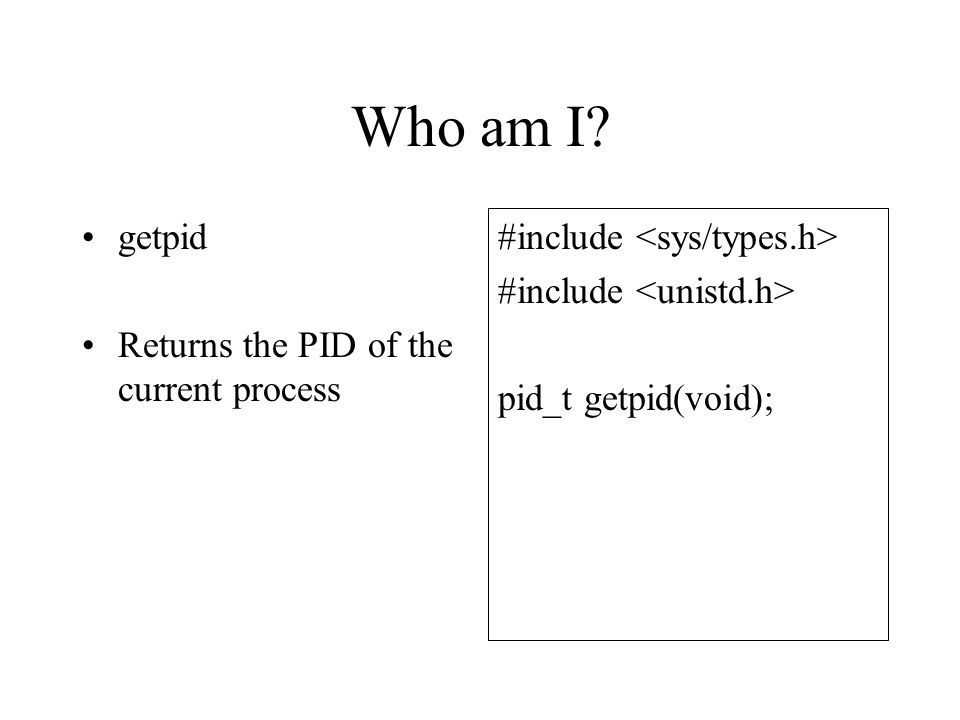 Who am I getpid Returns the PID of the current process #include pid_t getpid(void);