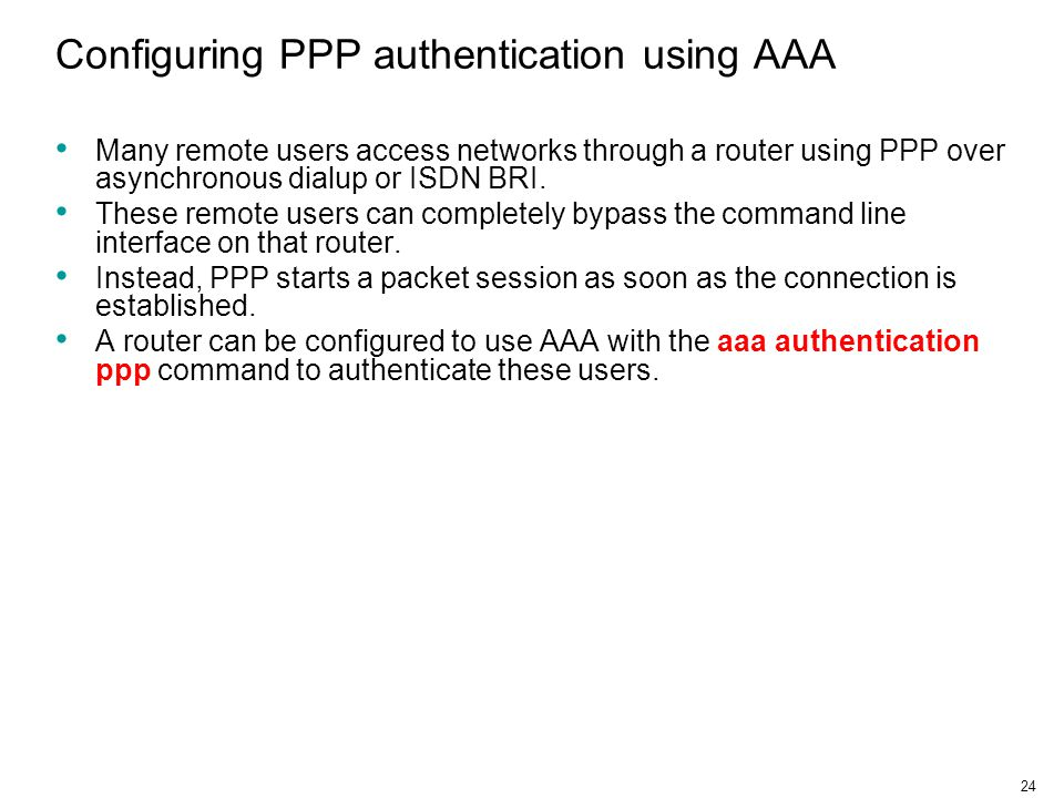 24 Configuring PPP authentication using AAA Many remote users access networks through a router using PPP over asynchronous dialup or ISDN BRI.