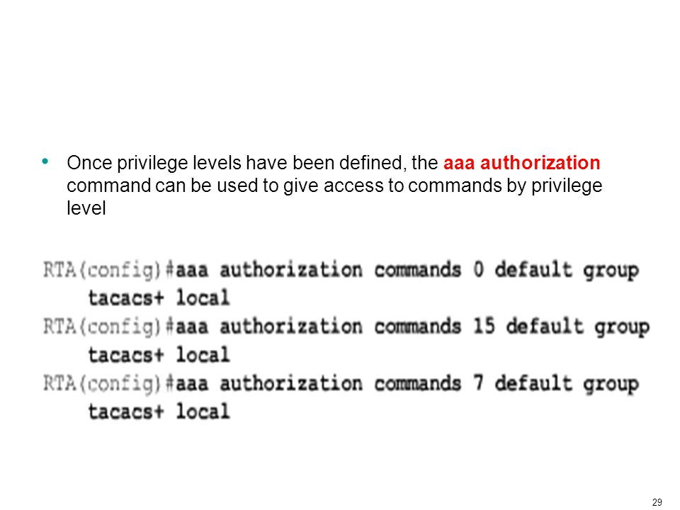 29 Once privilege levels have been defined, the aaa authorization command can be used to give access to commands by privilege level