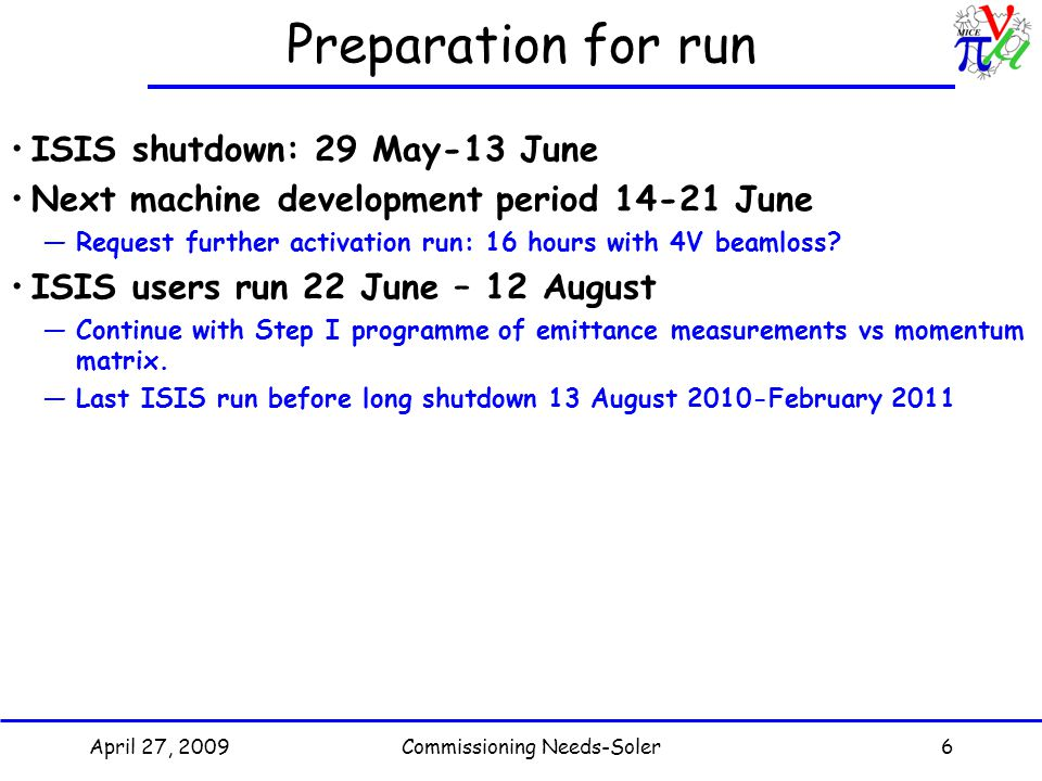 April 27, 2009Commissioning Needs-Soler6 Preparation for run ISIS shutdown: 29 May-13 June Next machine development period June —Request further activation run: 16 hours with 4V beamloss.