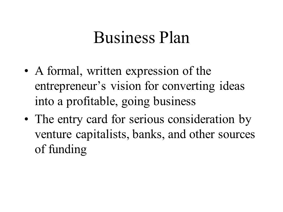 Business Plan A formal, written expression of the entrepreneur's vision for converting ideas into a profitable, going business The entry card for serious consideration by venture capitalists, banks, and other sources of funding