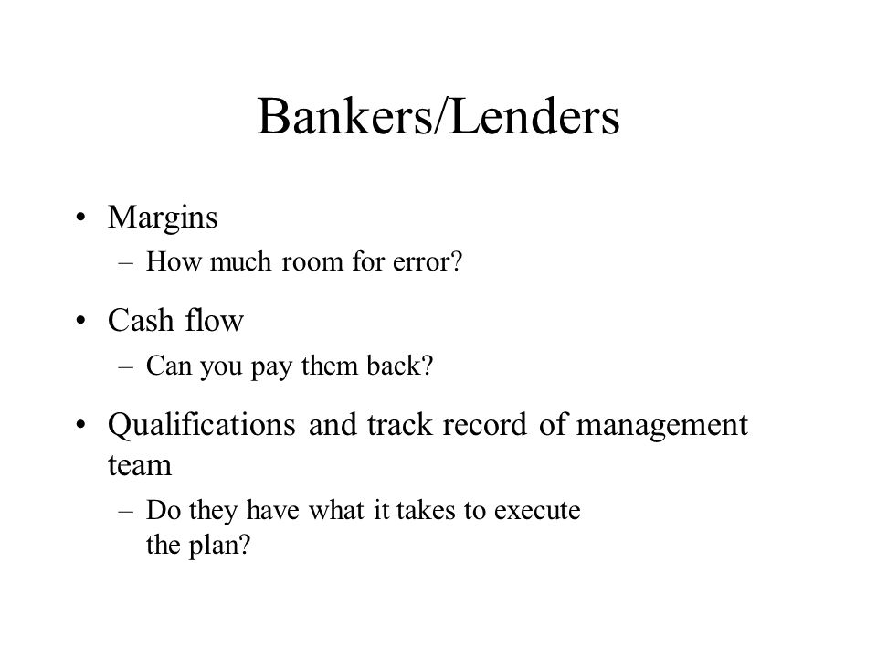 Bankers/Lenders Margins –How much room for error. Cash flow –Can you pay them back.