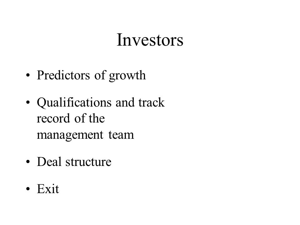 Investors Predictors of growth Qualifications and track record of the management team Deal structure Exit