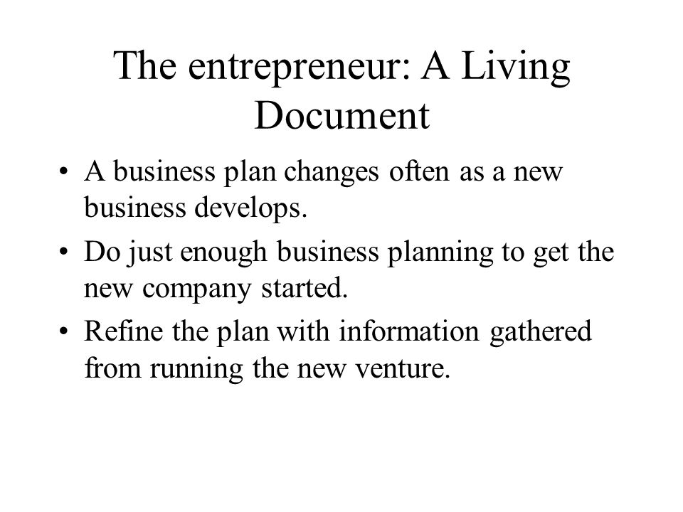 The entrepreneur: A Living Document A business plan changes often as a new business develops.