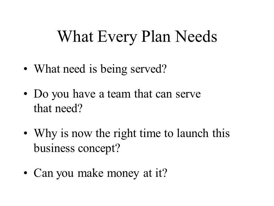 What Every Plan Needs What need is being served. Do you have a team that can serve that need.