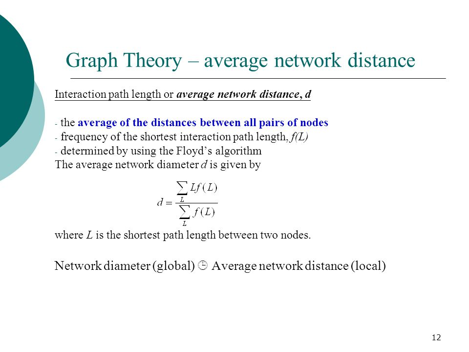 12 Graph Theory – average network distance Interaction path length or average network distance, d - the average of the distances between all pairs of nodes - frequency of the shortest interaction path length, f(L) - determined by using the Floyd's algorithm The average network diameter d is given by where L is the shortest path length between two nodes.
