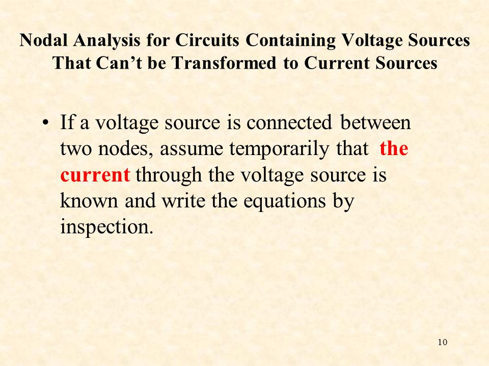 10 Nodal Analysis for Circuits Containing Voltage Sources That Can't be Transformed to Current Sources If a voltage source is connected between two nodes, assume temporarily that the current through the voltage source is known and write the equations by inspection.