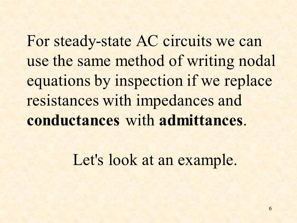 6 For steady-state AC circuits we can use the same method of writing nodal equations by inspection if we replace resistances with impedances and conductances with admittances.