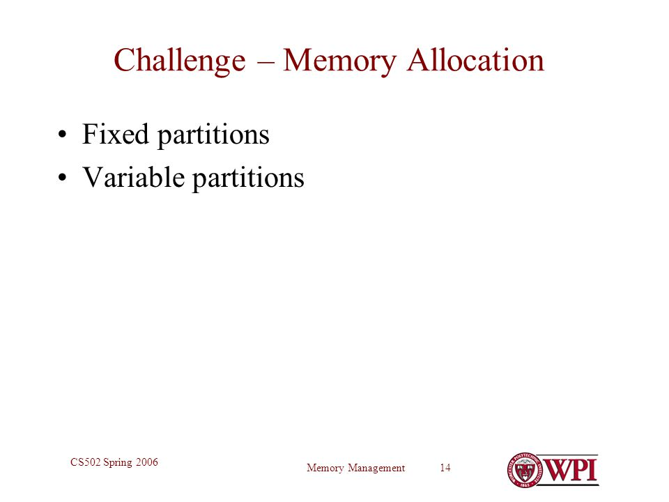 Memory Management 14 CS502 Spring 2006 Challenge – Memory Allocation Fixed partitions Variable partitions