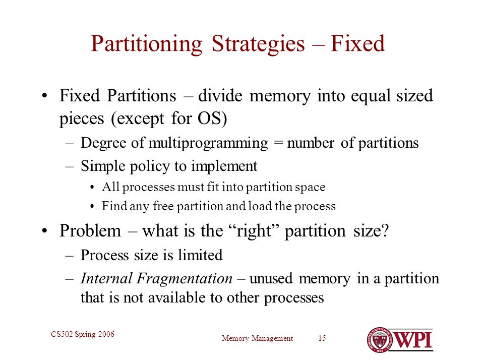 Memory Management 15 CS502 Spring 2006 Partitioning Strategies – Fixed Fixed Partitions – divide memory into equal sized pieces (except for OS) –Degree of multiprogramming = number of partitions –Simple policy to implement All processes must fit into partition space Find any free partition and load the process Problem – what is the right partition size.