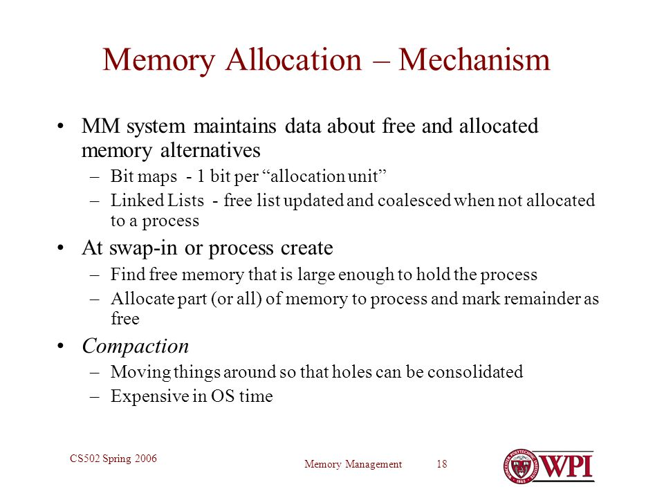 Memory Management 18 CS502 Spring 2006 Memory Allocation – Mechanism MM system maintains data about free and allocated memory alternatives –Bit maps - 1 bit per allocation unit –Linked Lists - free list updated and coalesced when not allocated to a process At swap-in or process create –Find free memory that is large enough to hold the process –Allocate part (or all) of memory to process and mark remainder as free Compaction –Moving things around so that holes can be consolidated –Expensive in OS time