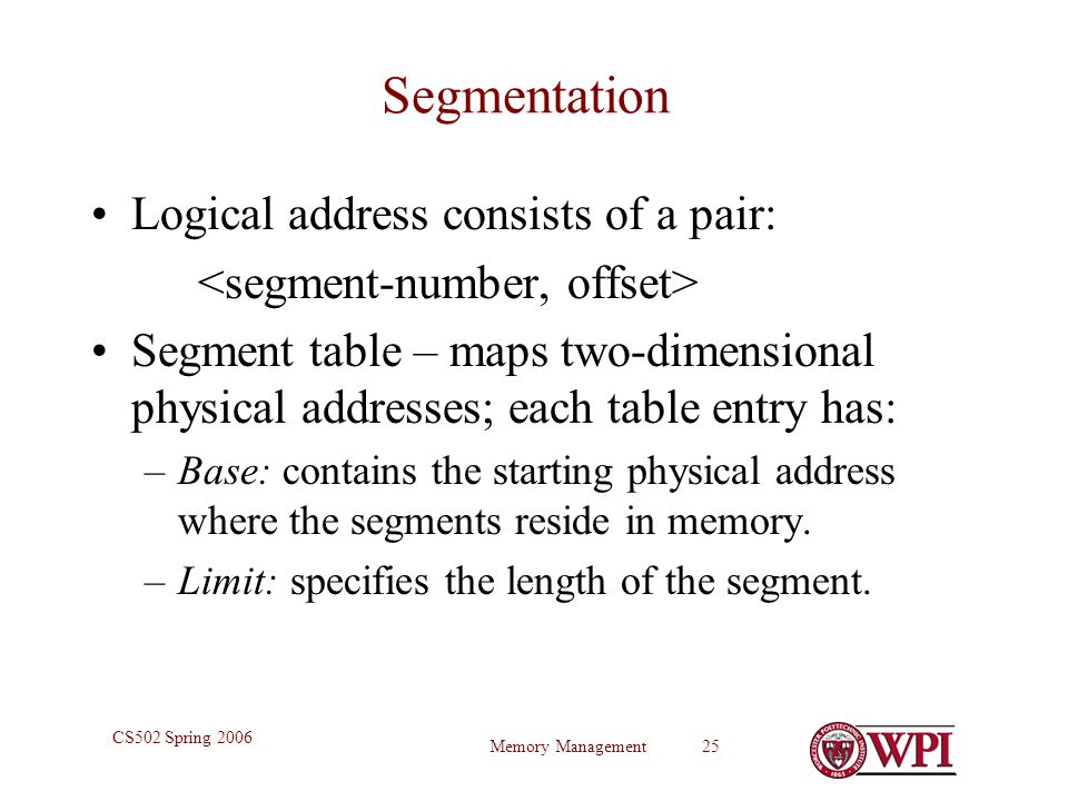Memory Management 25 CS502 Spring 2006 Segmentation Logical address consists of a pair: Segment table – maps two-dimensional physical addresses; each table entry has: –Base: contains the starting physical address where the segments reside in memory.