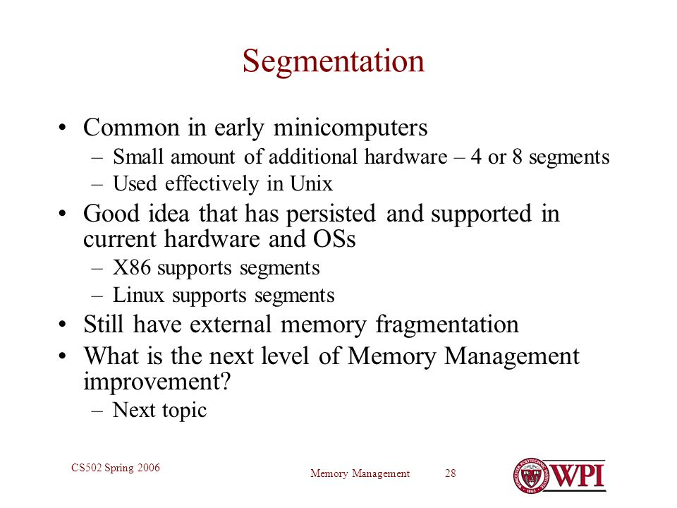 Memory Management 28 CS502 Spring 2006 Segmentation Common in early minicomputers –Small amount of additional hardware – 4 or 8 segments –Used effectively in Unix Good idea that has persisted and supported in current hardware and OSs –X86 supports segments –Linux supports segments Still have external memory fragmentation What is the next level of Memory Management improvement.