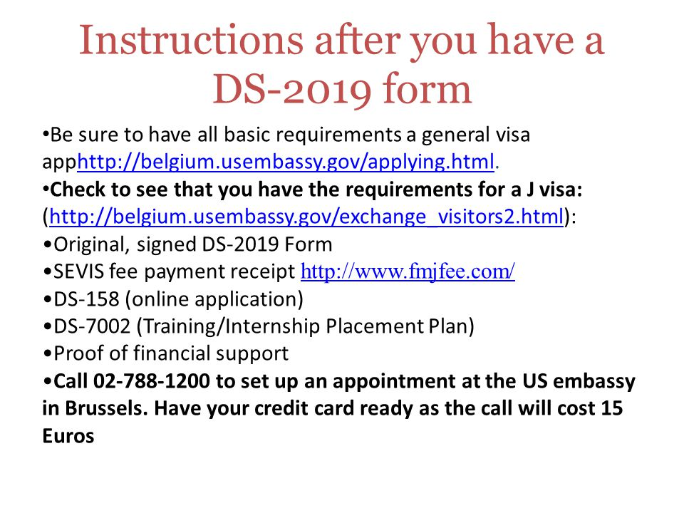 Instructions after you have a DS-2019 form Be sure to have all basic requirements a general visa apphttp://belgium.usembassy.gov/applying.html.  Check to see that you have the requirements for a J visa: (  Original, signed DS-2019 Form SEVIS fee payment receipt     DS-158 (online application) DS-7002 (Training/Internship Placement Plan) Proof of financial support Call to set up an appointment at the US embassy in Brussels.