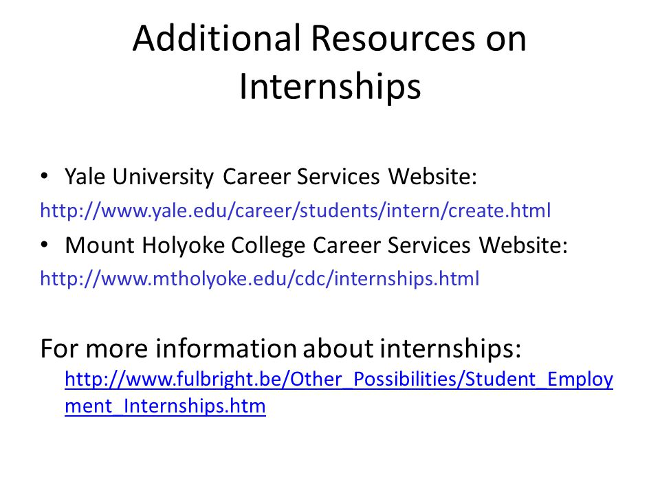 Additional Resources on Internships Yale University Career Services Website:   Mount Holyoke College Career Services Website:   For more information about internships:   ment_Internships.htm   ment_Internships.htm