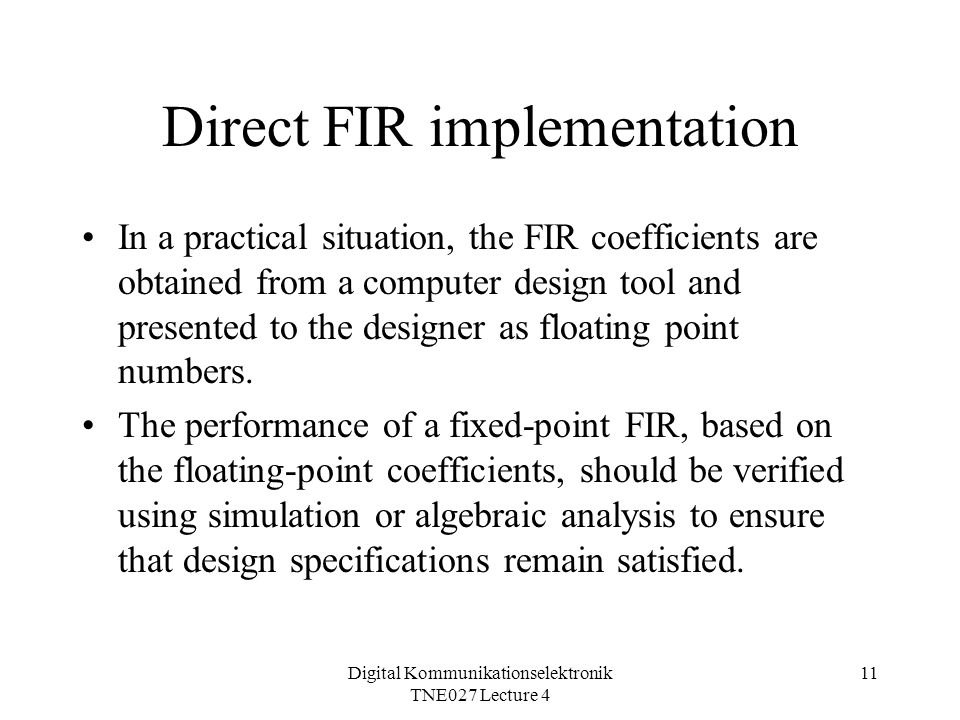 Digital Kommunikationselektronik TNE027 Lecture 4 11 Direct FIR implementation In a practical situation, the FIR coefficients are obtained from a computer design tool and presented to the designer as floating point numbers.