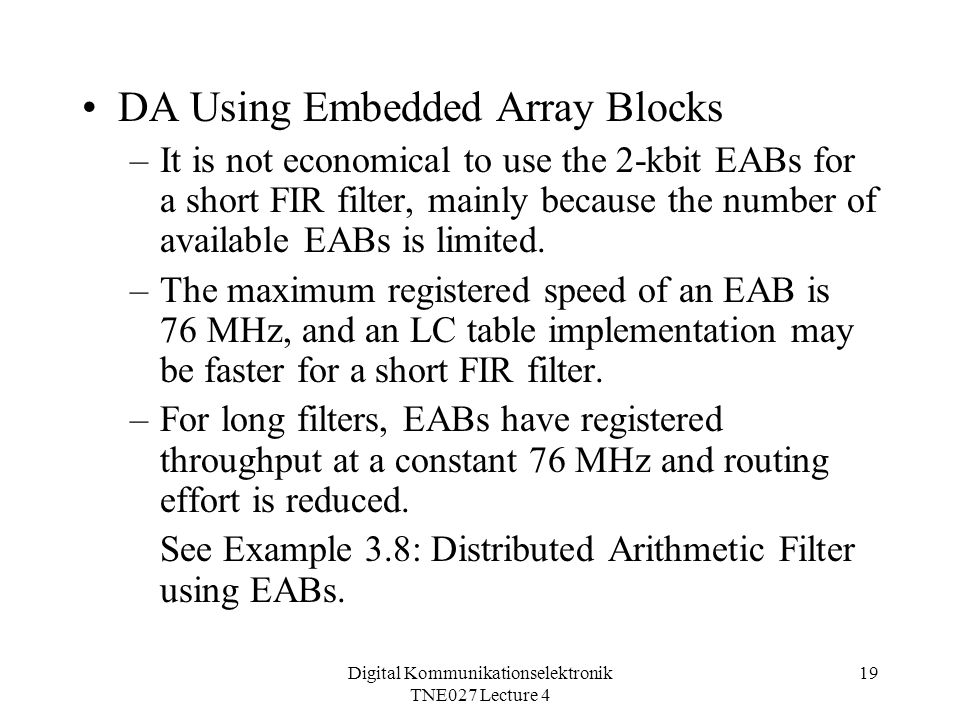 Digital Kommunikationselektronik TNE027 Lecture 4 19 DA Using Embedded Array Blocks –It is not economical to use the 2-kbit EABs for a short FIR filter, mainly because the number of available EABs is limited.