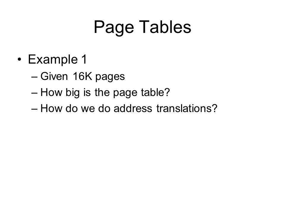 Page Tables Example 1 –Given 16K pages –How big is the page table.