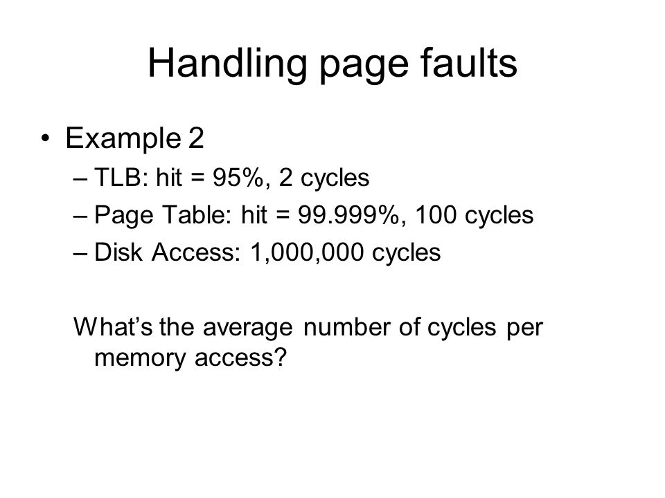 Handling page faults Example 2 –TLB: hit = 95%, 2 cycles –Page Table: hit = %, 100 cycles –Disk Access: 1,000,000 cycles What's the average number of cycles per memory access