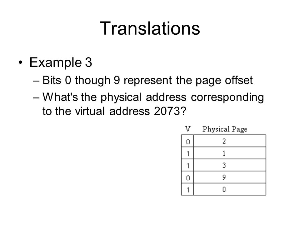 Translations Example 3 –Bits 0 though 9 represent the page offset –What s the physical address corresponding to the virtual address 2073