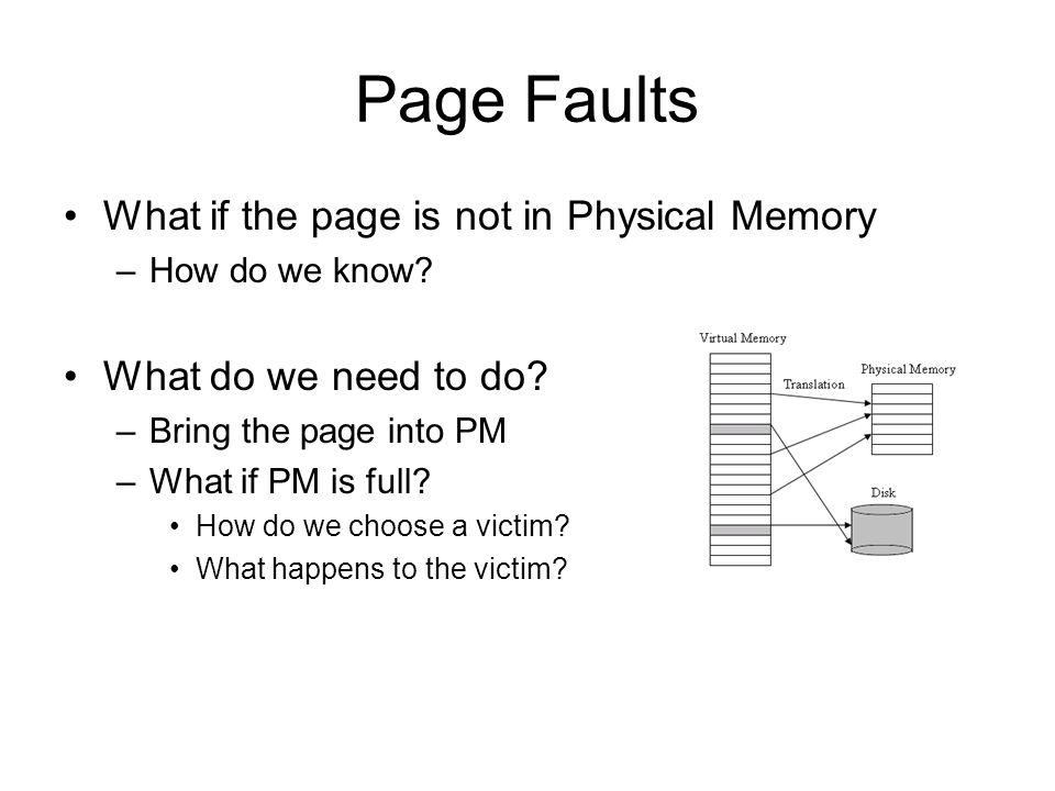 Page Faults What if the page is not in Physical Memory –How do we know.