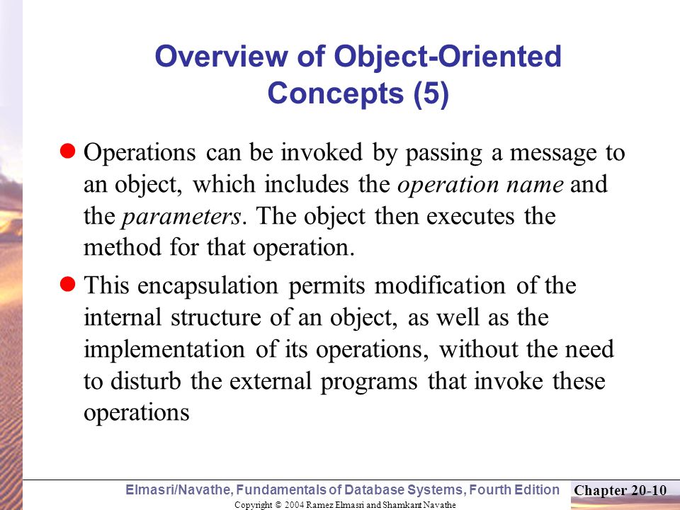 Copyright © 2004 Ramez Elmasri and Shamkant Navathe Elmasri/Navathe, Fundamentals of Database Systems, Fourth Edition Chapter Overview of Object-Oriented Concepts (5) Operations can be invoked by passing a message to an object, which includes the operation name and the parameters.