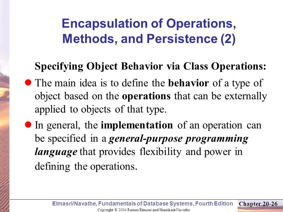 Copyright © 2004 Ramez Elmasri and Shamkant Navathe Elmasri/Navathe, Fundamentals of Database Systems, Fourth Edition Chapter Encapsulation of Operations, Methods, and Persistence (2) Specifying Object Behavior via Class Operations: The main idea is to define the behavior of a type of object based on the operations that can be externally applied to objects of that type.