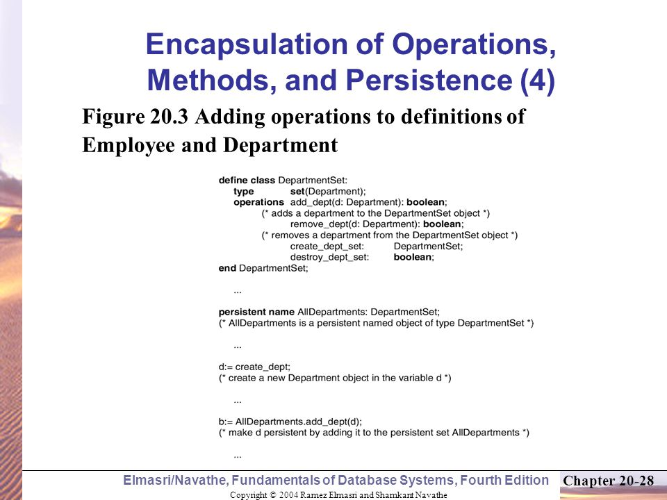 Copyright © 2004 Ramez Elmasri and Shamkant Navathe Elmasri/Navathe, Fundamentals of Database Systems, Fourth Edition Chapter Encapsulation of Operations, Methods, and Persistence (4) Figure 20.3 Adding operations to definitions of Employee and Department