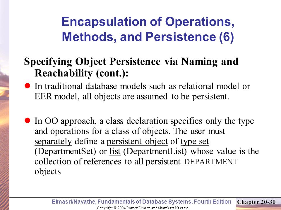 Copyright © 2004 Ramez Elmasri and Shamkant Navathe Elmasri/Navathe, Fundamentals of Database Systems, Fourth Edition Chapter Encapsulation of Operations, Methods, and Persistence (6) Specifying Object Persistence via Naming and Reachability (cont.): In traditional database models such as relational model or EER model, all objects are assumed to be persistent.